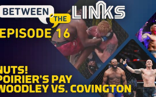 Between the Links, Episode 16: 'Nuts,' Dustin Poirier's Pay, Covington vs. Woodley – MMA Fighting