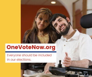"A man on a wheelchair with a white polo gives a thumbs up next to a woman, wearing a brown cardigan with a tan tank top. Next to them, there is a yellow block. In the middle of the picture, a white block with red letters and a blue divider that says ""OneVoteNow.org"" and ""Everyone should be included in our elections."""