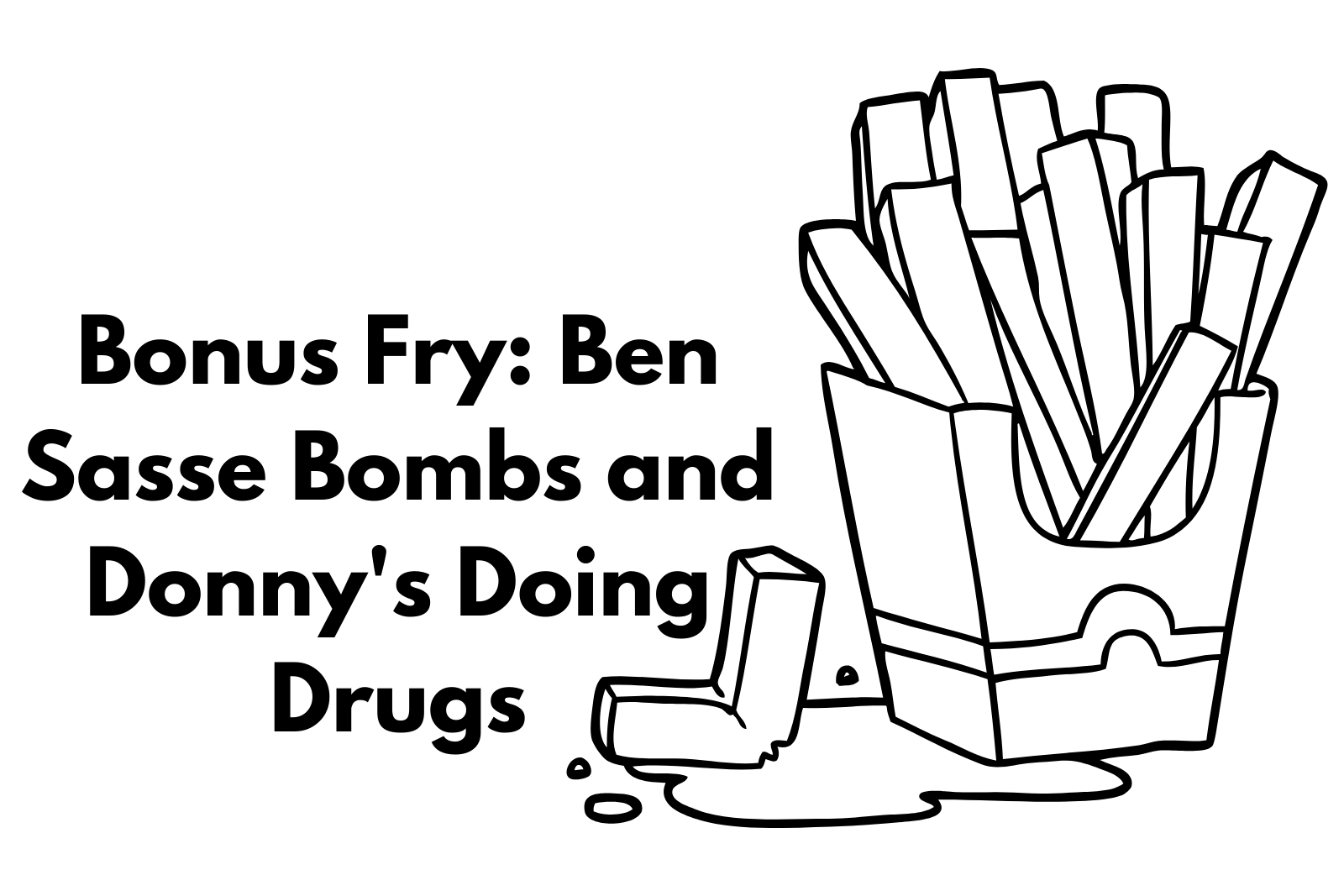 Bonus Fry: Ben Sasse Bombs and Donny is Taking Drugs