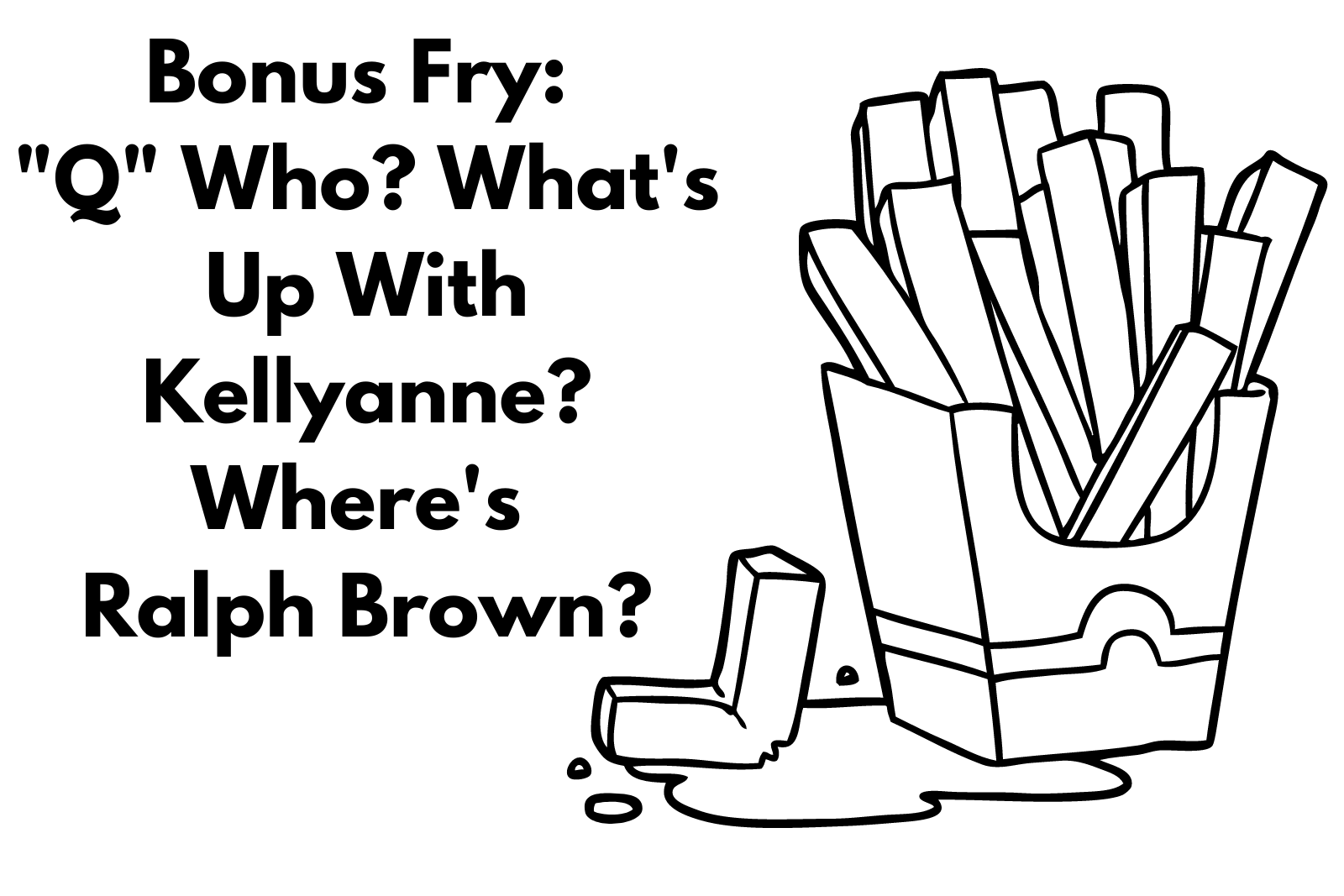 """""""Q"""" Who, What's up with Kellyanne and Where's Ralph?"""