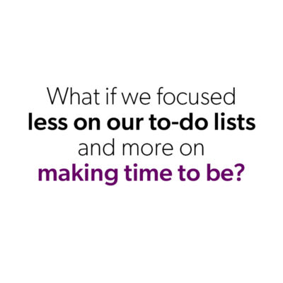 What if we focused less on our to-do lists and more on making time to be?