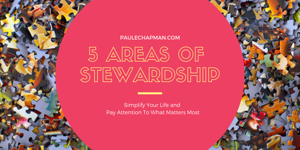 5 Areas of Stewardship – Simplify Your Life & Pay Attention To What Matters Most