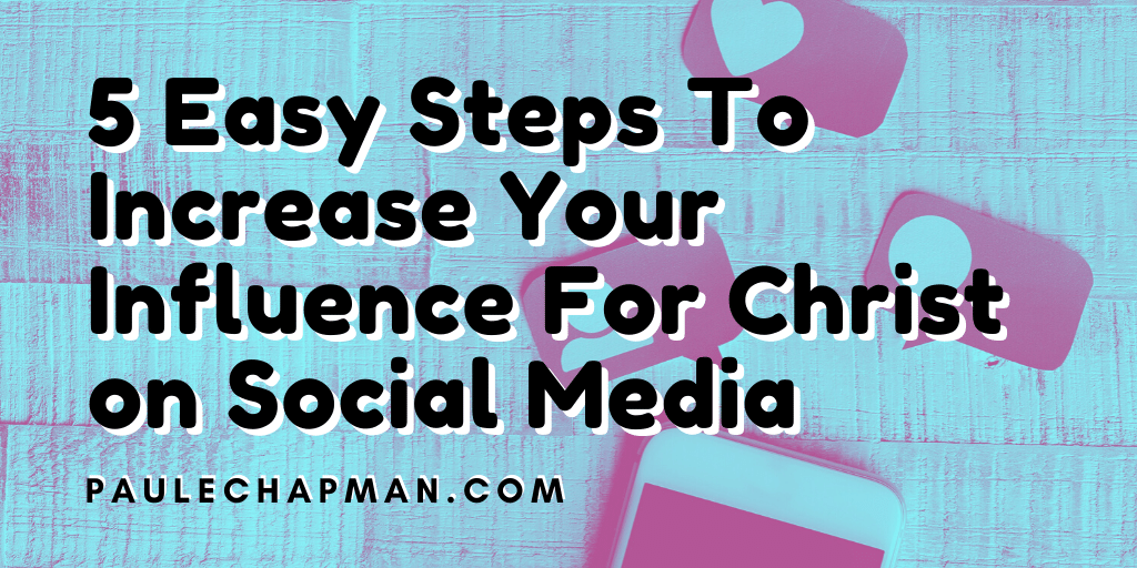 5 Easy Steps To Increase Your Influence for Christ on Social Media