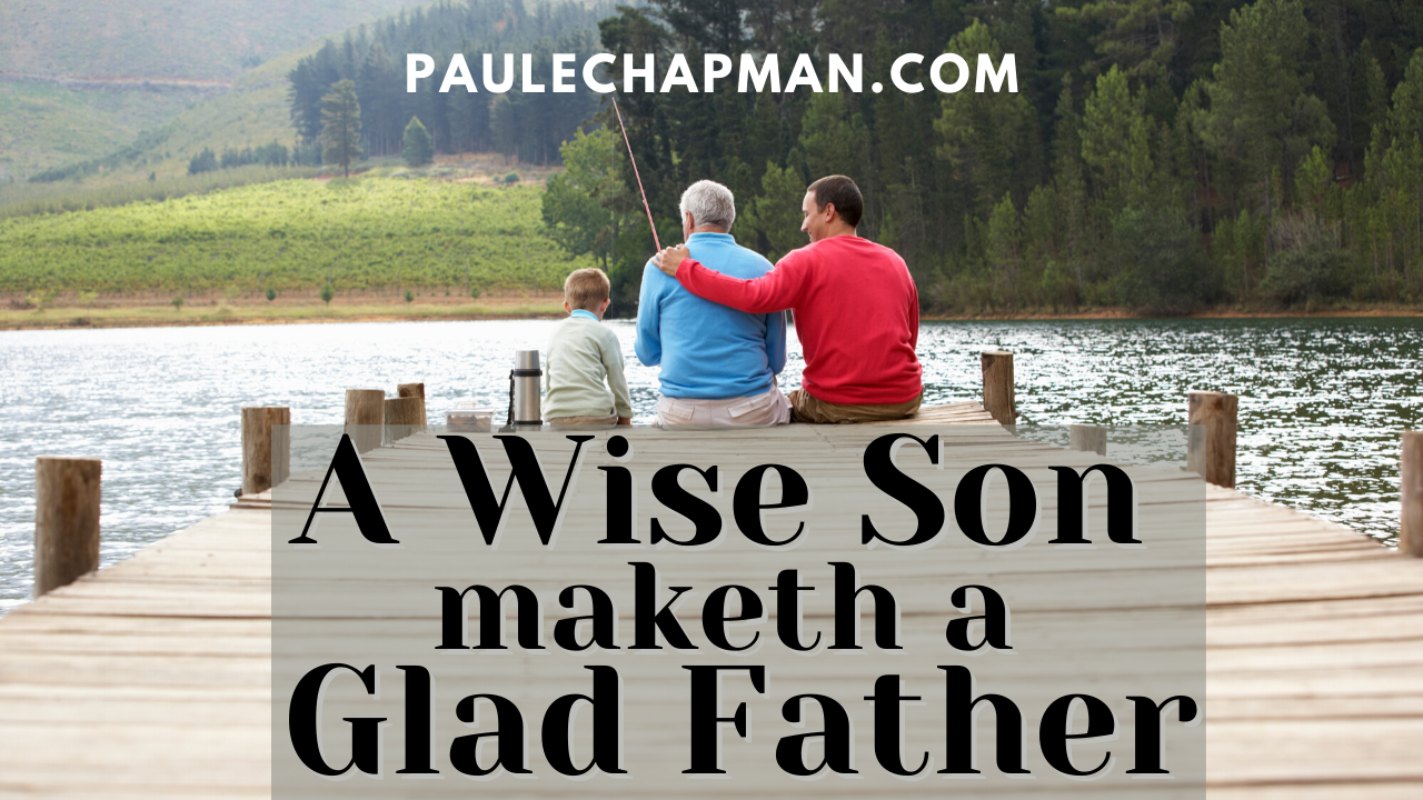A Wise Son Maketh A Glad Father – Proverbs 10:1 & 15:20