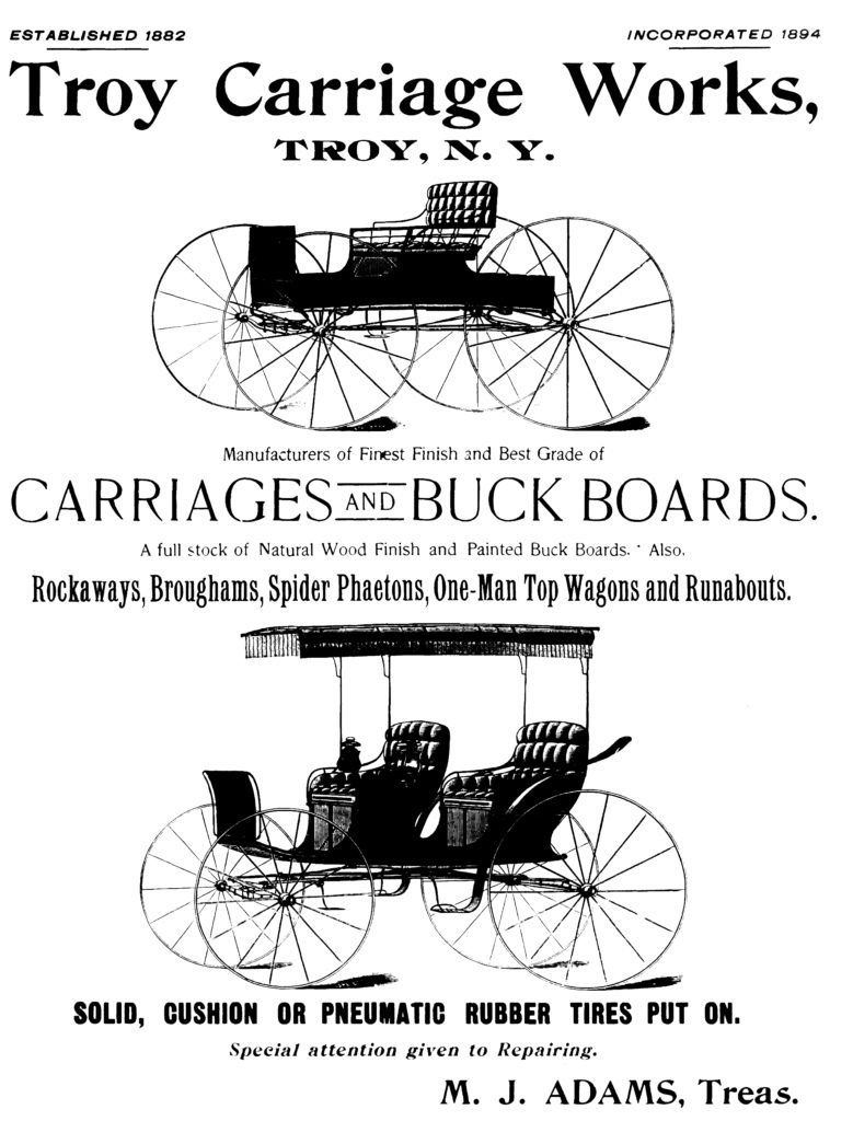 ESTABLISHED 1882 INCORPORATED 1894 Troy Carriage Works, TROY, N. Y. Manufacturers of Finest Finish and Best Grade of CARRIAGES AND BUCK BOARDS. A full stock of Natural Wood Finish and Painted Buck Boards. Also, Rockaways, Broughams, Spider Phaetons, One-Man Top Wagons and Runabouts. SOLID, CUSHION OR PNEUMATIC RUBBER TIRES PUT ON. Special attention given to Repairing. M. J. ADAMS, Treas.