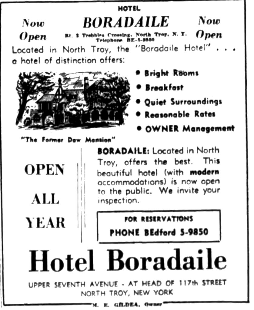 "HOTEL BORADAILE Rt. 2 Trebbles Crossing, North Troy N. Y. Now Open Located in North Troy, the ""Boradaile Hotel"" ... a hotel of distinction offer: • Bright Rooms • Breakfast • Quiet Surroundings • Reasonable Rates • OWNER Management ""The Former Daw Mansion"" OPEN ALL YEAR BORADAILE: Located in North Troy, offers the best.  This beautiful hotel (with modern accommodations) is now open to the public.  We invite your inspection.  Hotel Boradaile UPPER SEVENTH AVENUE - AT HEAD OF 117th STREET NORTH TROY, N. Y. M. E. GILDEA, Owner."