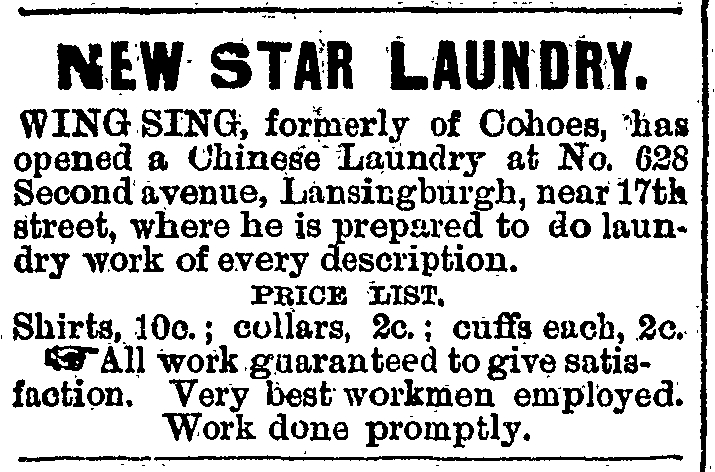 NEW STAR LAUNDRY. WING SING, formerly of Cohoes, has opened a Chinese Laundry at No. 628 Second avenue, Lansingburgh, near 17th [117th] street, where he is prepared to do laundry work of every description. PRICE LIST. Shirts, 10c.; collars, 2c.; cuffs each, 2c. All work guaranteed to give satisfaction.  Very best workmen employed.  Work done promptly.