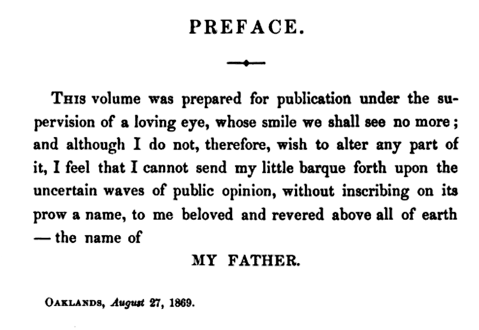 Preface THIS volume was prepared for publication under the supervision of a loving eye, whose smile we shall see no more; and although I do not, therefore, wish to alter any part of it, I feel that I cannot send my little barque forth upon the uncertain waves of public opinion, without inscribing on its prow a name, to me beloved and revered above all of earth—the name of MY FATHER.