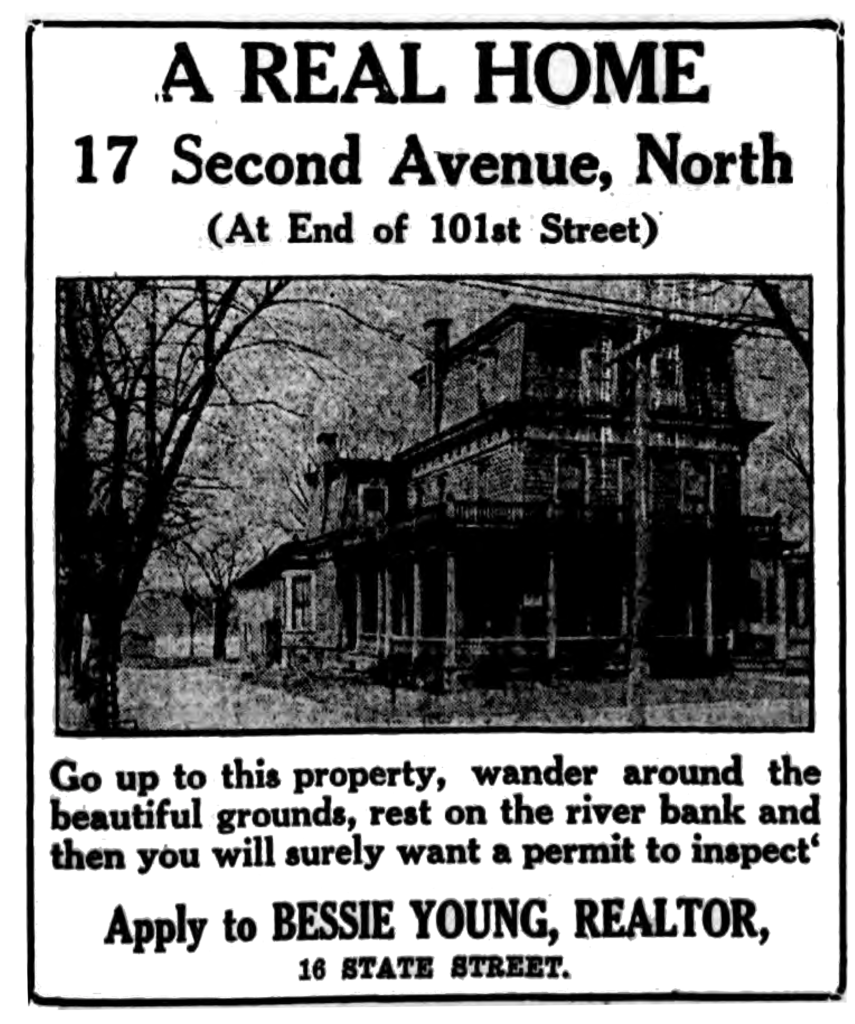 A real home 17 Second Avenue, North (At End of 101st Street) Go up to this property, wander around the beautiful grounds, rest on the river bank and then you will surely want a permit to inspect. Apply to Bessie Young, Realtor, 16 State Street.