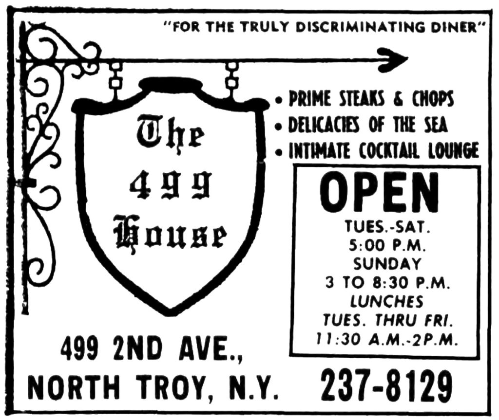 """""""For the truly discriminating diner"""" The 499 House Prime steaks & chops Delicacies of the sea Intimate Cocktail lounge Open Tues.-Sat. 5:00 P.M. Sunday 3 to 8:30 P.M. Lunches Tues. Thru Fri. 11:30 A.M.-2 P.M. 499 2nd Ave., North Troy, N.Y. 237-8129"""
