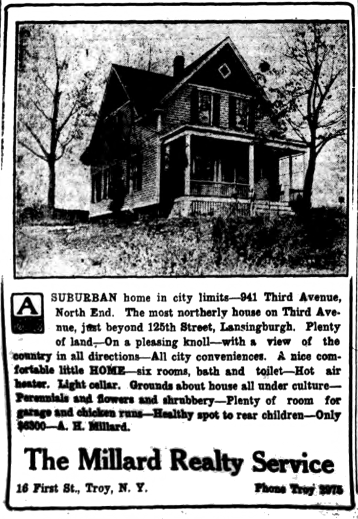 A suburban home in city limits-941 Third Avenue, North End.  The most northerly house on Third Avenue, just beyond 125th Street, Lansingburgh.  Plenty of land.—On a pleasing knoll—with a view of the country in all directions—All city conveniences.  A nice comfortable little home—six rooms, bath and toilet—Hot air heater.  Light cellar.  Grounds about house all under culture—Perennials and flowers and shrubbery—Plenty of room for garage and chicken runs—Health spot to rear children—Only $6300—A. H. Millard. The Millard Realty Service 16 First St., Troy, N. Y.