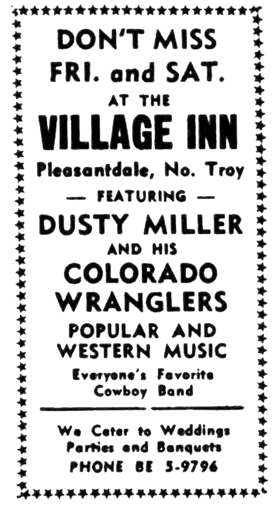 Don't Miss Fri. and Sat. at the Village Inn Pleasantdale, No. Troy - Featuring - Dusty Miller and  His Colorado Wranglers popular and western music Everyone's Favorite Cowboy Band We Cater to weddings parties and banquets Phone BE 5-9796
