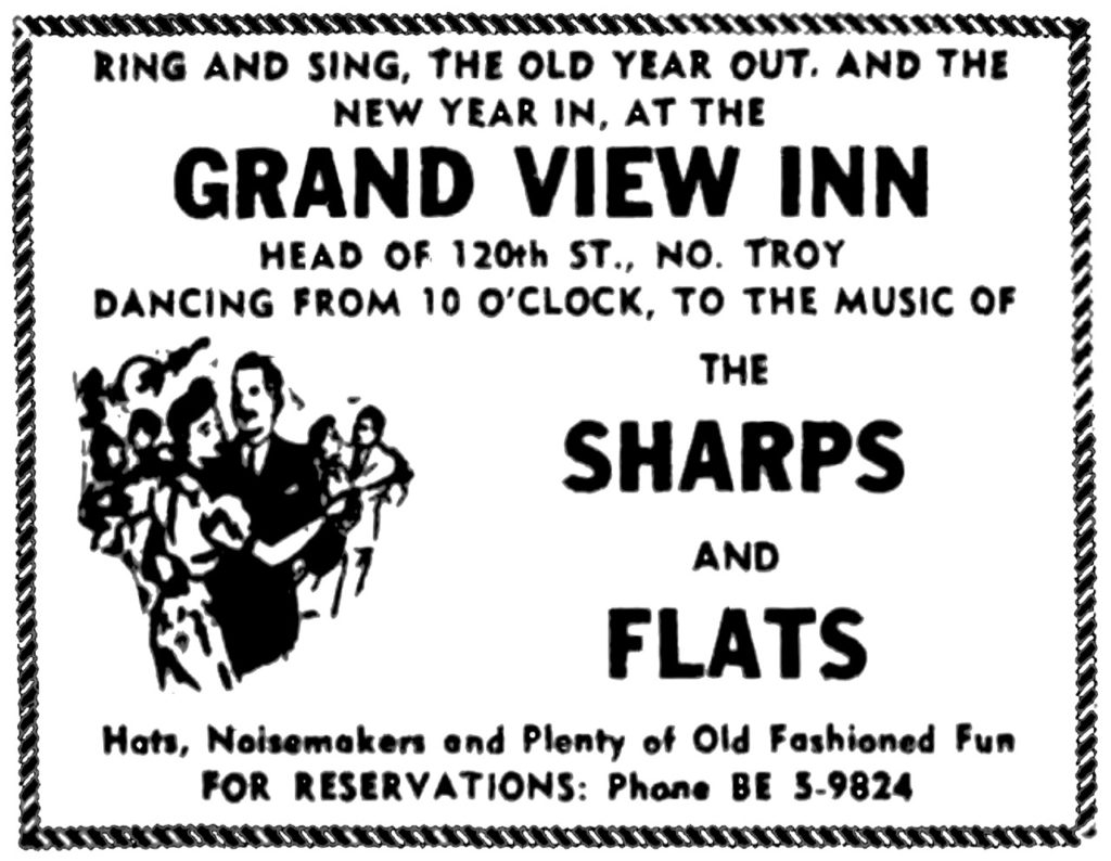Ring and sing, the old year out, and the new year in, at the Grand View Inn, Head of 120th St., No. Troy Dancing from 10 o'clock, to the music of The Sharps and Flats Hats, Noisemakers and Plenty of Old Fashioned Fun For reservations: Phone BE 5-9824