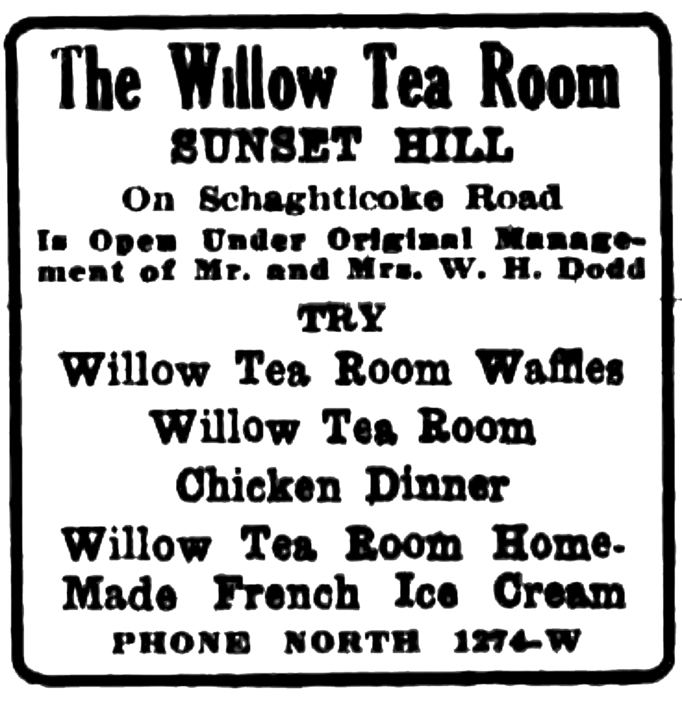 The Willow Tea Room Sunset Hill On Schaghticoke Road Is Open Under Original Management of Mr. and Mrs. W. H. Dodd Try Willow Tea Room Waffles Willow Tea Room Chicken Dinner Willow Tea Room Home-Made French Ice Cream Phone North 1274-W