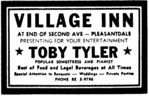 Village Inn at end of Second Ave - Pleasantdale Presenting for your entertainment Toby Tyler popular songstress and pianist Best of food and legal beverages at all times Attention to banquets - weddings - private parties Phone BE 6-9796