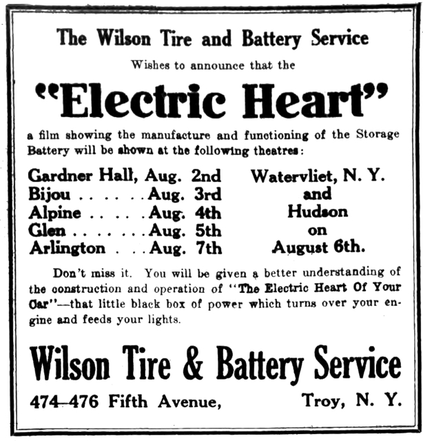"The Wilson Tire and Battery Service Wishes to announces that the ""Electric Heart"" a film showing the manufacture and functioning of the Storage Battery will be shown at the following theatres: Gardner Hall, Aug. 2nd Bijou Aug. 3rd Alpine Aug. 4th Glen Aug. 5th Arlington Aug. 7th Watervliet, N. Y. and Hudson on August 6th. Don't miss it.  You will be given a better understanding of the construction and operation of ""The Electric Heart Of Your Car""—that little black box of power which turns over your engine and feeds your lights. Wilson Tire & Battery Service 474-476 Fifth Avenue, Troy, N. Y."