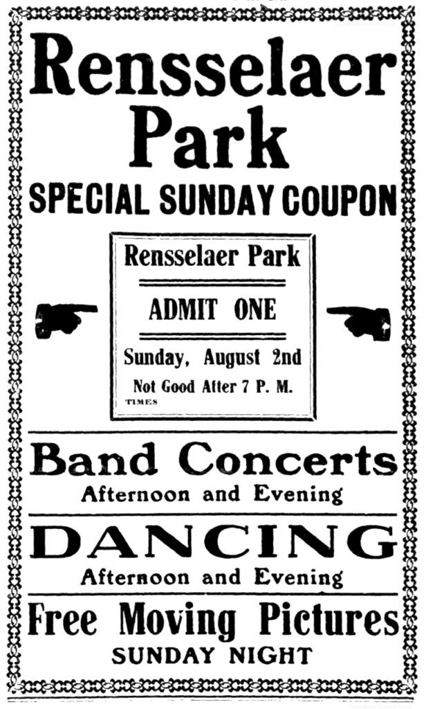 Rensselaer Park special sunday coupon Rensselaer Park admit one Sunday, August 2nd Not good after 7 P. M. TIMES Band concerts afternoon and evening Dancing afternoon and evening Free moving pictures Sunday night