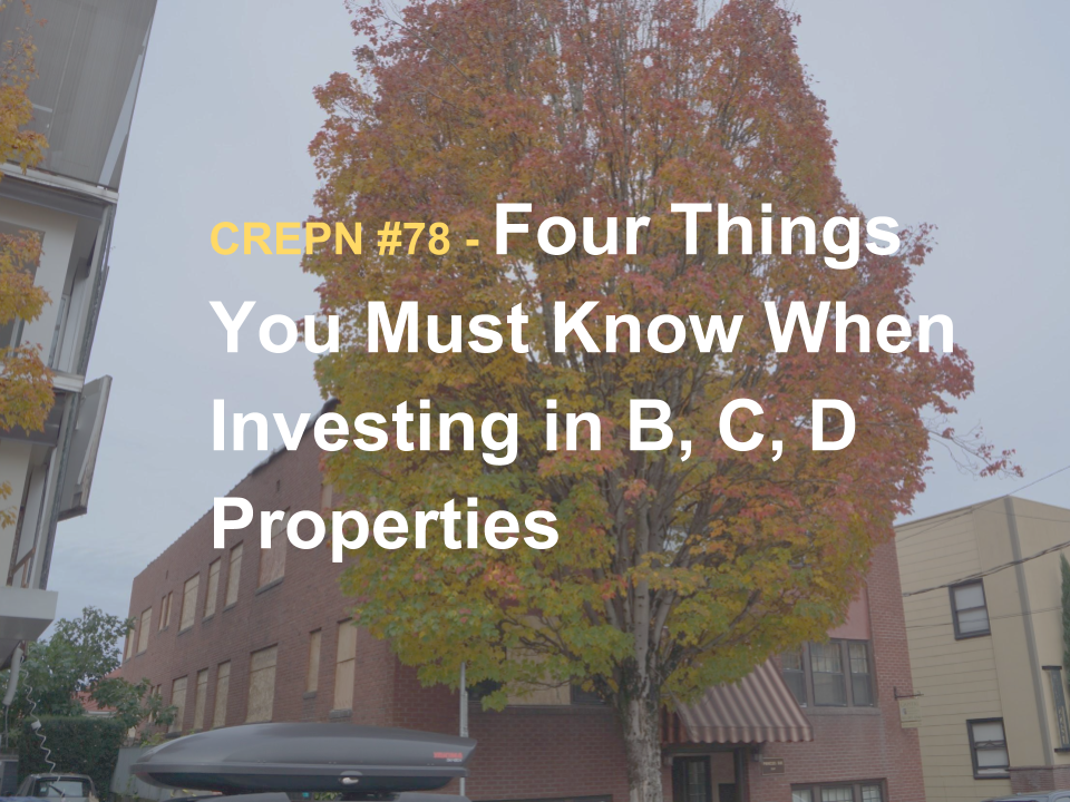 CREPN #78 - Four Things You Must Know When Investing in B, C, D Properties
