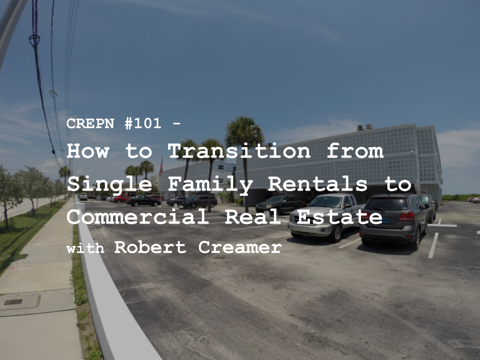 CREPN #101 - How to Transition from Single Family Rentals to Commercial Real Estate with Robert Creamer