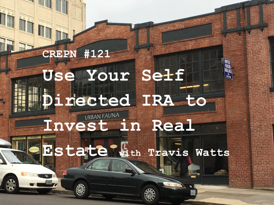 CREPN #121 - Use Your Self Directed IRA to Invest in Real Estate with Travis Watts