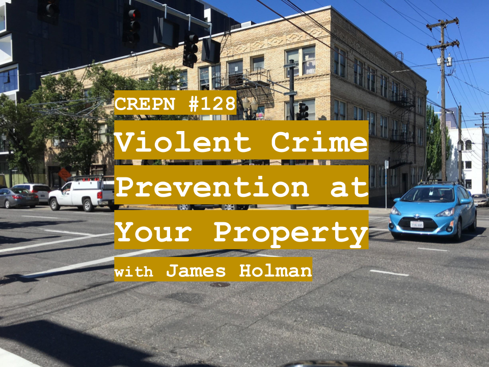 CREPN #128 - Violent Crime Prevention at Your Property with James Holman