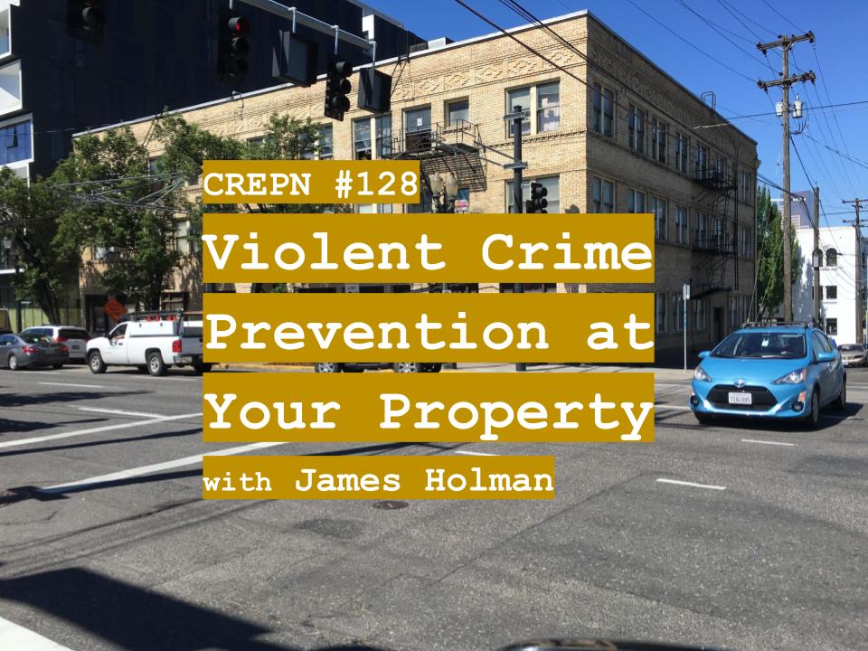 CREPN #128 - Violent Crime Prevention at Your Property with James Holman
