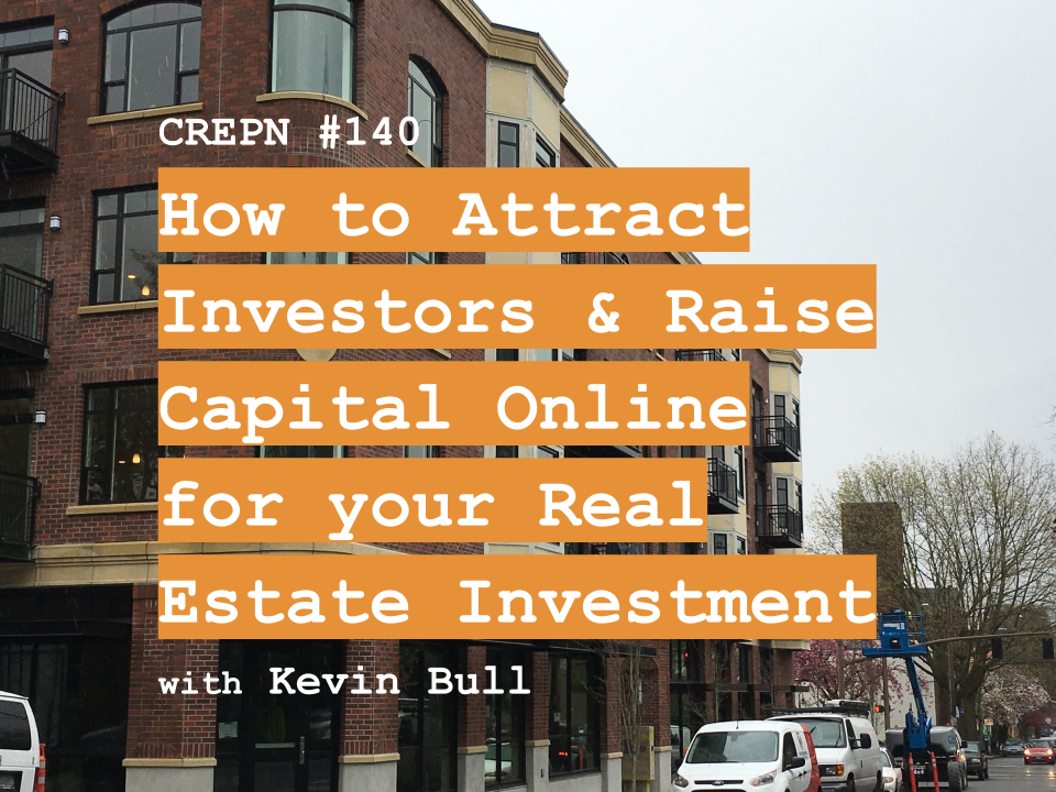 CREPN #140 - How to Attract Investors & Raise Capital Online for your Real Estate Investment with Kevin Bull