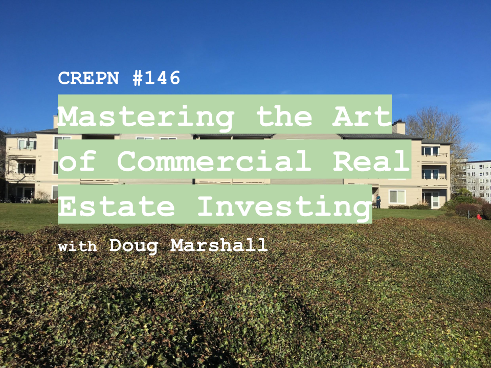 CREPN #146 - Mastering the Art of Commercial Real Estate Investing with Doug Marshall