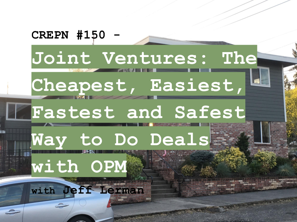 CREPN #150 - Joint Ventures: The Cheapest, Easiest, Fastest and Safest Way to Do Deals with OPM with Jeff Lerman