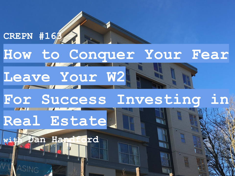 CREPN #163 - How to Conquer Your Fear Leave Your W2 For Success Investing in Real Estate with Dan Handford