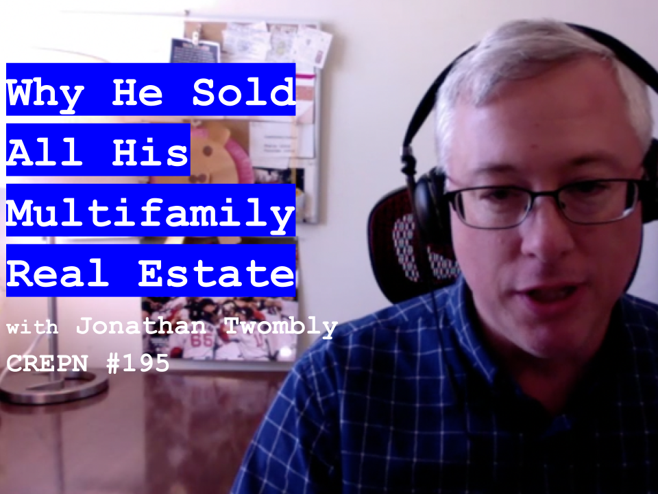 Why He Sold All His Multifamily Real Estate with Jonathan Twombly - CREPN #195