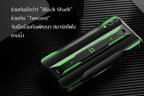 """ร่วมกันดีกว่า! """"Black Shark"""" ร่วมกับ """"Tencent"""" จับมือร่วมกันพัฒนา สมาร์ตโฟน เกมมิ่ง"""