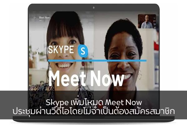 Skype เพิ่มโหมด Meet Now ประชุมผ่านวีดีโอโดยไม่จำเป็นต้องสมัครสมาชิก วงการไอที โปรแกรมใหม่