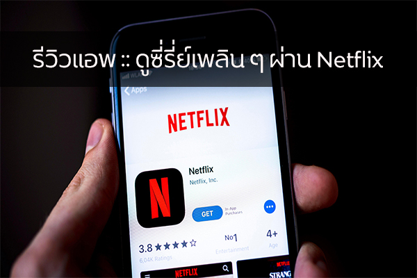 รีวิวแอพ :: ดูซี่รี่ย์เพลิน ๆ ผ่าน Netflix วงการไอที โปรแกรมใหม่