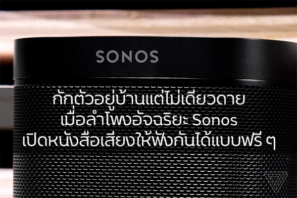 กักตัวอยู่บ้านแต่ไม่เดียวดาย เมื่อลำโพงอัจฉริยะ Sonos เปิดหนังสือเสียงให้ฟังกันได้แบบฟรี ๆ วงการไอที โปรแกรมใหม่ Sonos
