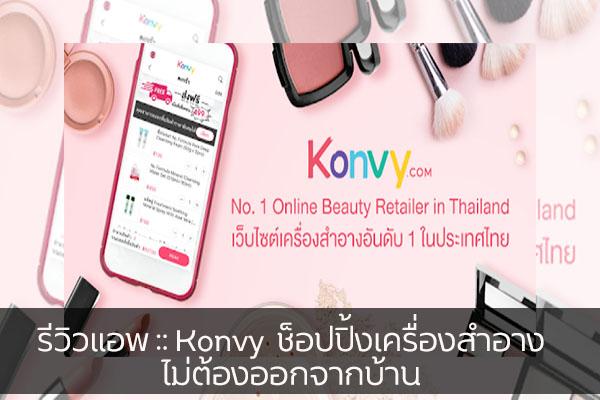 รีวิวแอพ :: Konvy ช็อปปิ้งเครื่องสำอาง ไม่ต้องออกจากบ้าน วงการไอที โปรแกรมใหม่ Review App Konvy