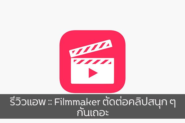 รีวิวแอพ :: Filmmaker ตัดต่อคลิปสนุก ๆ กันเถอะ วงการไอที โปรแกรมใหม่ Review App Filmmaker