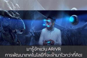 มารู้จักแว่น AR/VR การพัฒนาเทคโนโลยีที่จะเข้ามาไวกว่าที่คิด! วงการไอที โปรแกรมใหม่ แว่น AR/VR