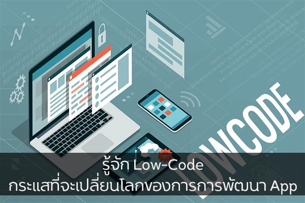 รู้จัก Low-Code กระแสที่จะเปลี่ยนโลกของการการพัฒนา App วงการไอที โปรแกรมใหม่ Low-Code