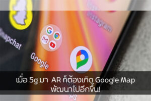 เมื่อ 5g มา  AR ก็ต้องเกิด Google Map พัฒนาไปอีกขึ้น!