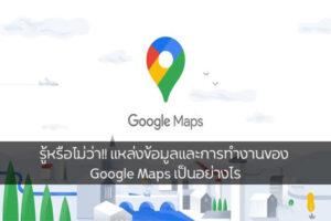 รู้หรือไม่ว่า!! แหล่งข้อมูลและการทำงานของ Google Maps เป็นอย่างไร