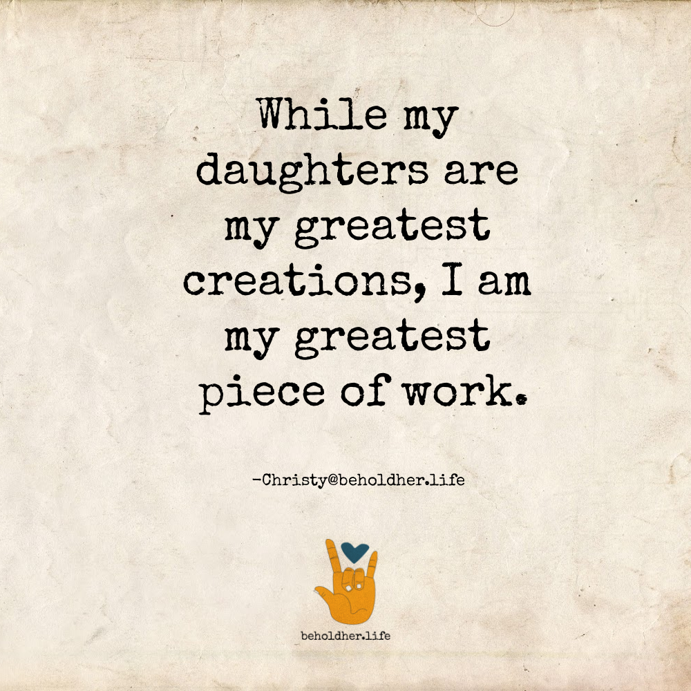 """beholdher.life blog no 7 the mother guilt effect original quote from Christy """"while my daughters are my greatest creations, I am my greatest piece of work."""" inspirational motivational quote"""