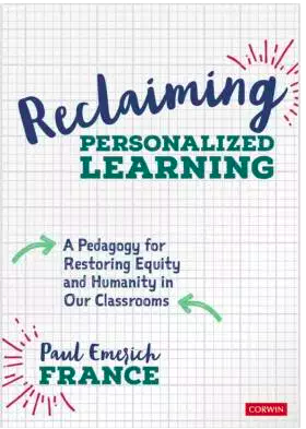 Reclaiming Personalized Learning: A Pedagogy for Restoring Equity and Humanity in Our Classrooms by Paul Emerich France