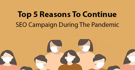 Top 5 Things: Why You Should Not Stop SEO Campaign during the COVID- 19