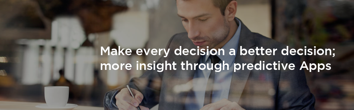 Make every decision a better decision; more insight through predictive Apps