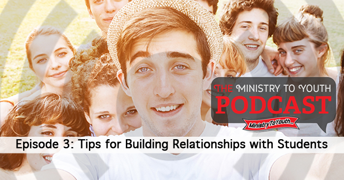 Youth Ministry Podcast – Tips for Building Relationships with Students