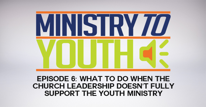 [Youth Ministry Podcast, Episode 6] What to do When the Church Leadership Doesn't Fully Support the Youth Ministry