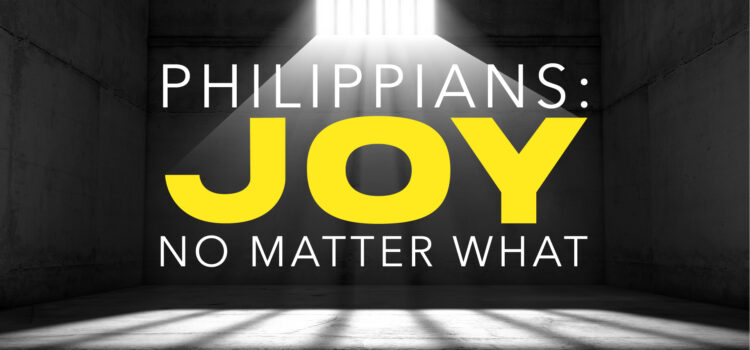 NEW SMALL GROUP SERIES ON PHILIPPIANS: JOY NO MATTER WHAT