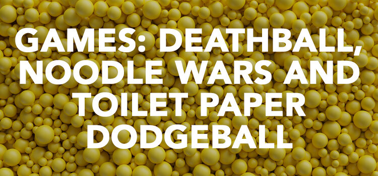 GAMES: DEATHBALL, NOODLE WARS AND TOILET PAPER DODGEBALL