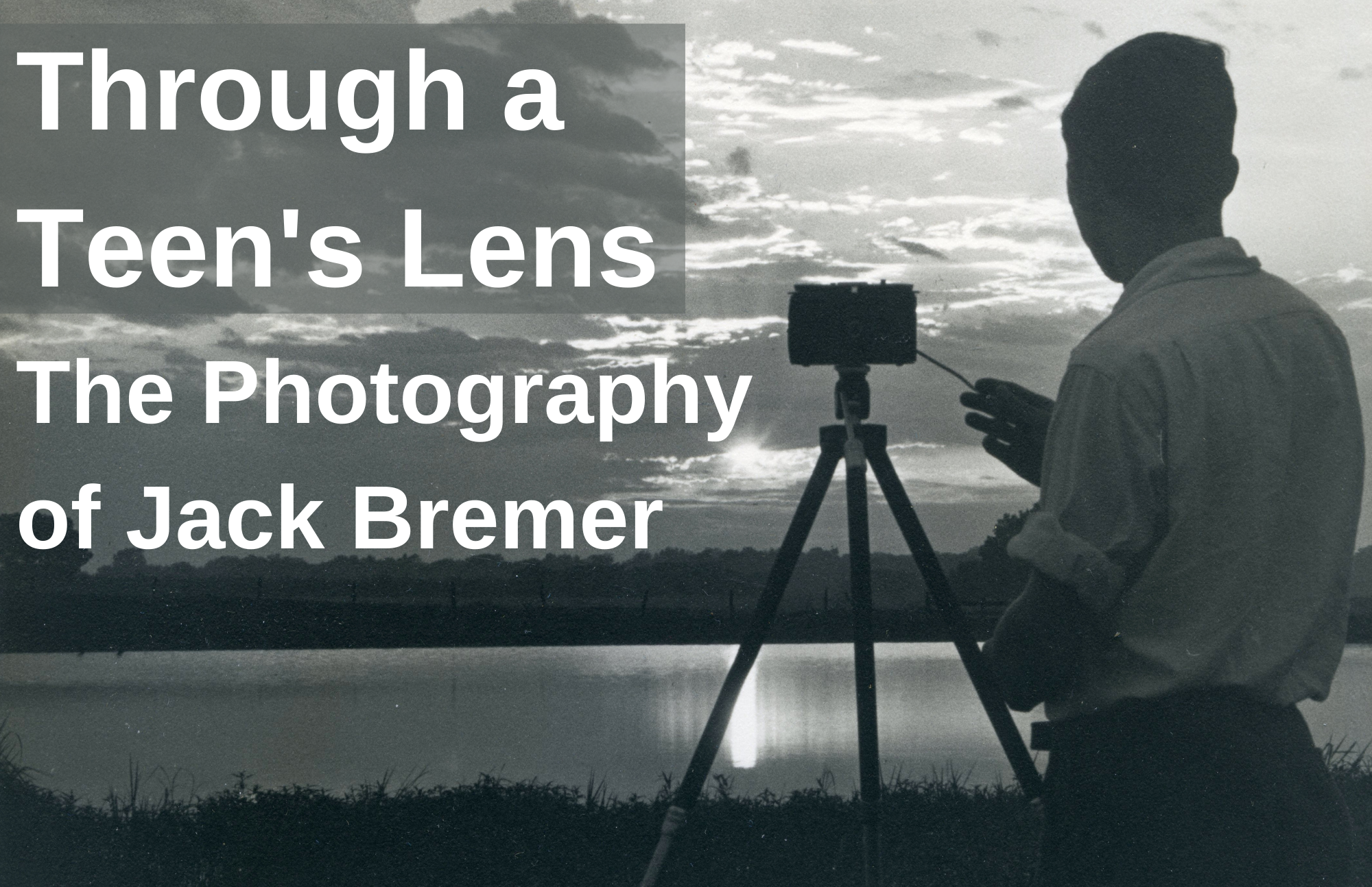 A black-and-white image shows a teen boy standing with a camera on a tripod, photographing a sun setting over a body of water. The exhibit title Through a Teen's Lens: The Photography of Jack Bremer appears in the upper right-hand corner.